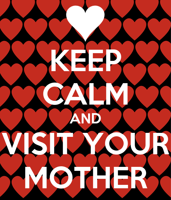 KEEP CALM AND VISIT YOUR MOTHER
