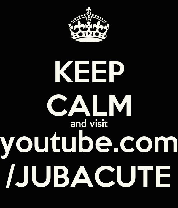 KEEP CALM and visit youtube.com /JUBACUTE