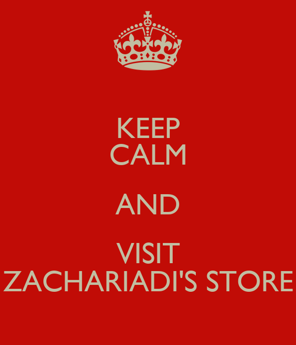KEEP CALM AND VISIT ZACHARIADI'S STORE