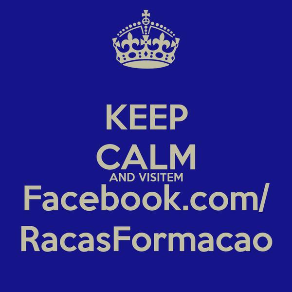 KEEP CALM AND VISITEM Facebook.com/ RacasFormacao