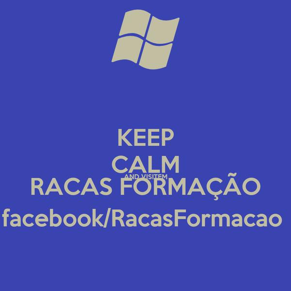 KEEP CALM AND VISITEM RACAS FORMAÇÃO facebook/RacasFormacao