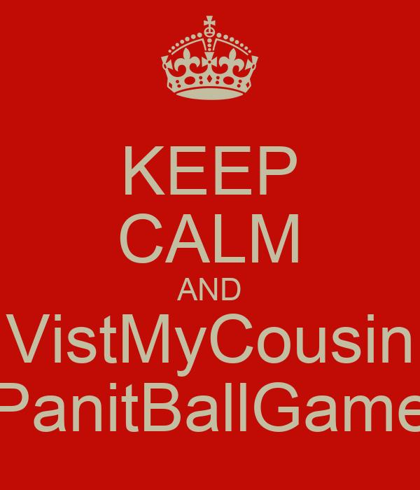 KEEP CALM AND VistMyCousin PanitBallGame