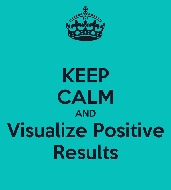 KEEP CALM AND Visualize Positive Results