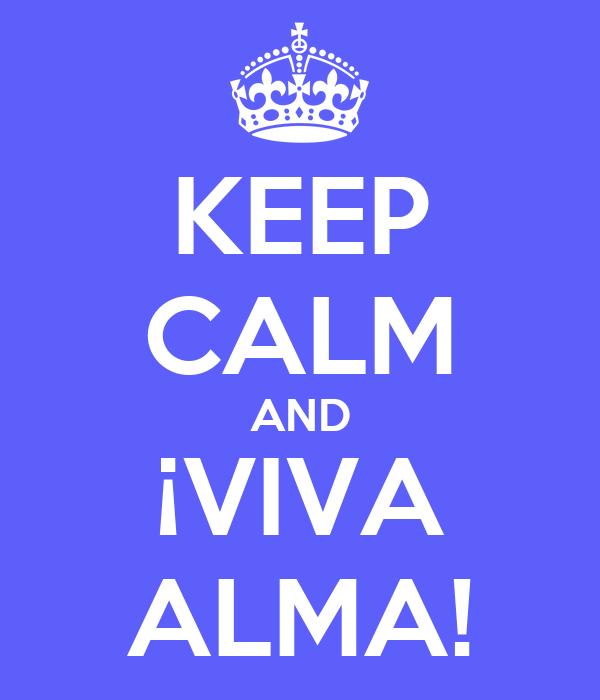 KEEP CALM AND ¡VIVA ALMA!