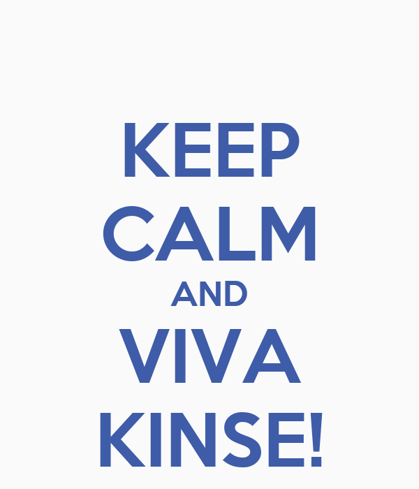 KEEP CALM AND VIVA KINSE!