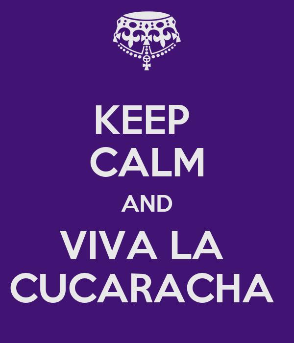 KEEP  CALM AND VIVA LA  CUCARACHA
