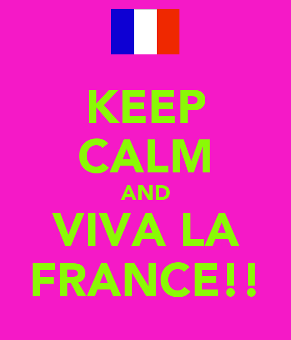 KEEP CALM AND VIVA LA FRANCE!!