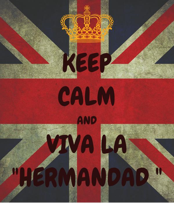 """KEEP CALM AND VIVA LA """"HERMANDAD """""""