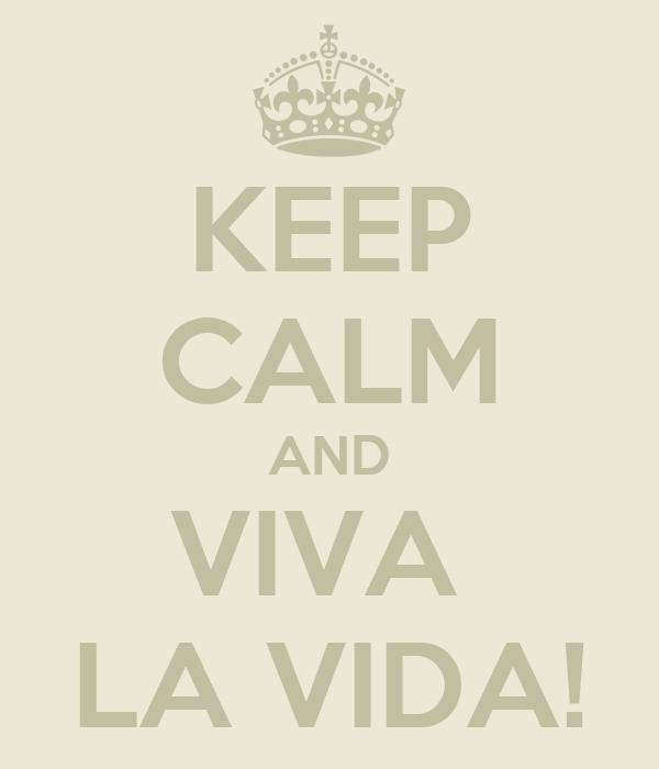 KEEP CALM AND VIVA  LA VIDA!