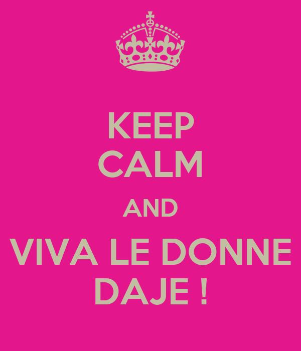 KEEP CALM AND VIVA LE DONNE DAJE !