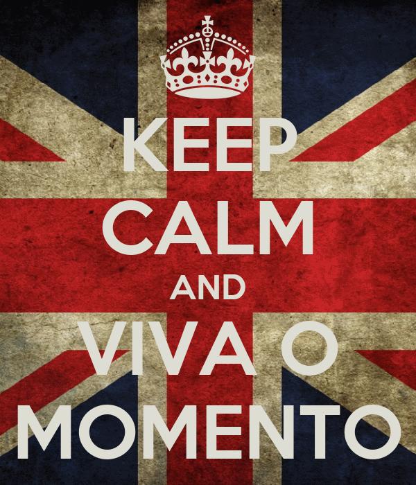 KEEP CALM AND VIVA O MOMENTO