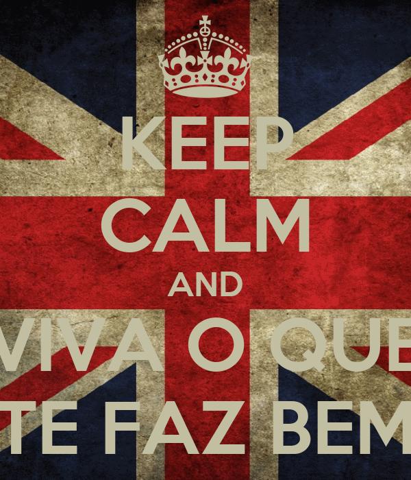 KEEP CALM AND VIVA O QUE TE FAZ BEM