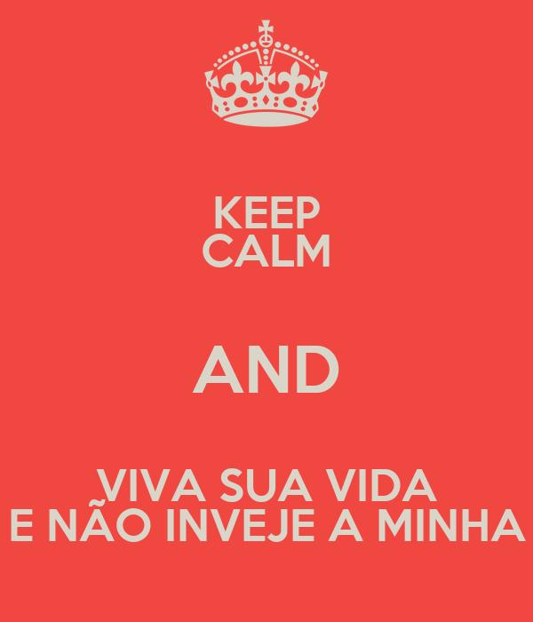 KEEP CALM AND VIVA SUA VIDA E NÃO INVEJE A MINHA