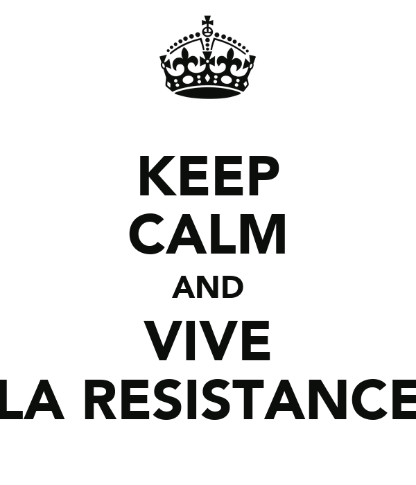 KEEP CALM AND VIVE LA RESISTANCE