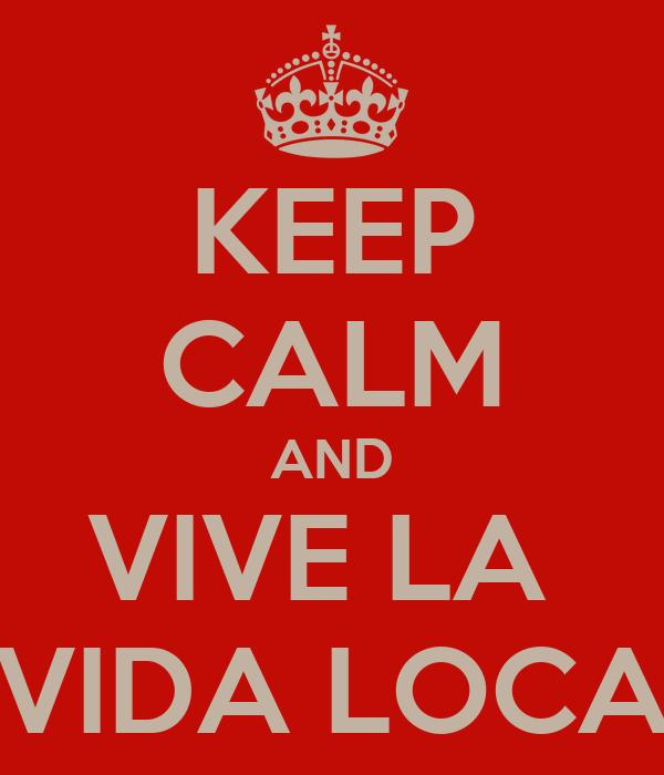 KEEP CALM AND VIVE LA  VIDA LOCA