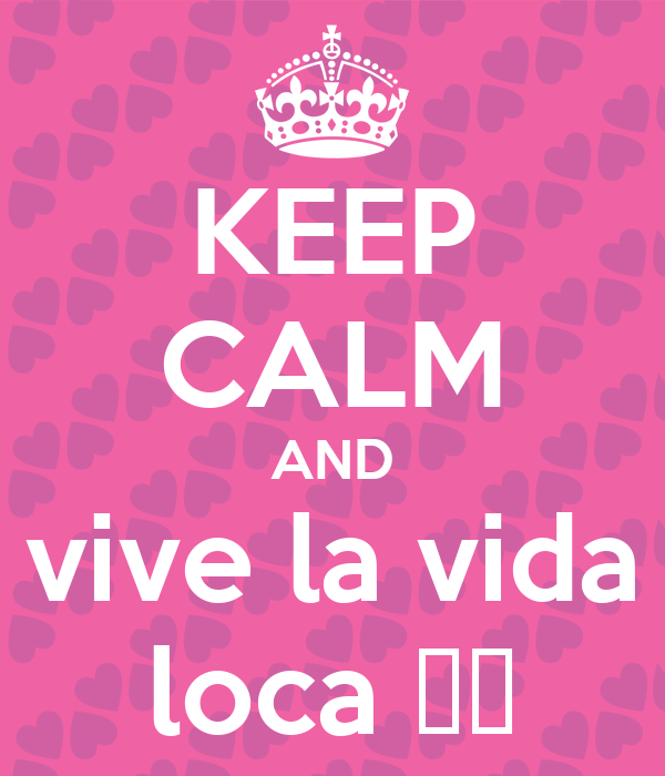 KEEP CALM AND vive la vida loca ♡♡