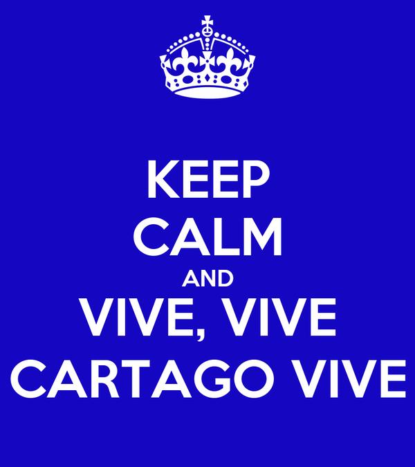 KEEP CALM AND VIVE, VIVE CARTAGO VIVE