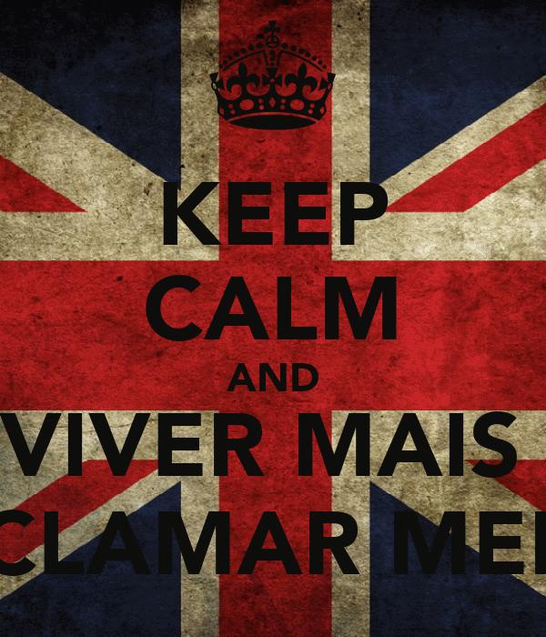 KEEP CALM AND VIVER MAIS  E RECLAMAR MENOS!