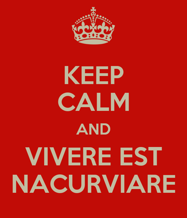 KEEP CALM AND VIVERE EST NACURVIARE