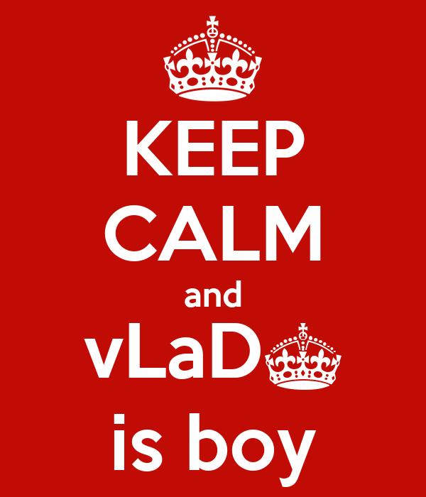 KEEP CALM and vLaD^ is boy