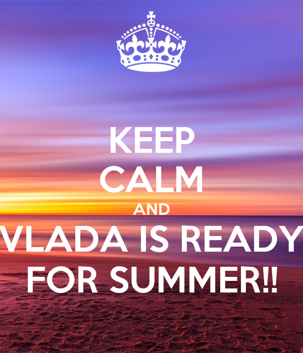 KEEP CALM AND VLADA IS READY FOR SUMMER!!