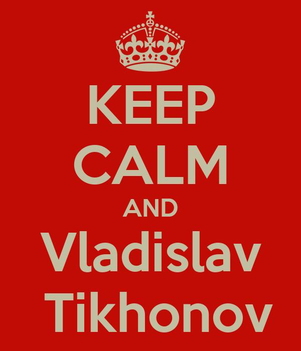 KEEP CALM AND Vladislav  Tikhonov