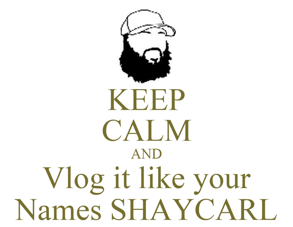 KEEP CALM AND Vlog it like your Names SHAYCARL