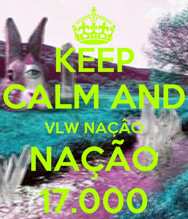 KEEP CALM AND VLW NAÇÂO NAÇÃO 17.000