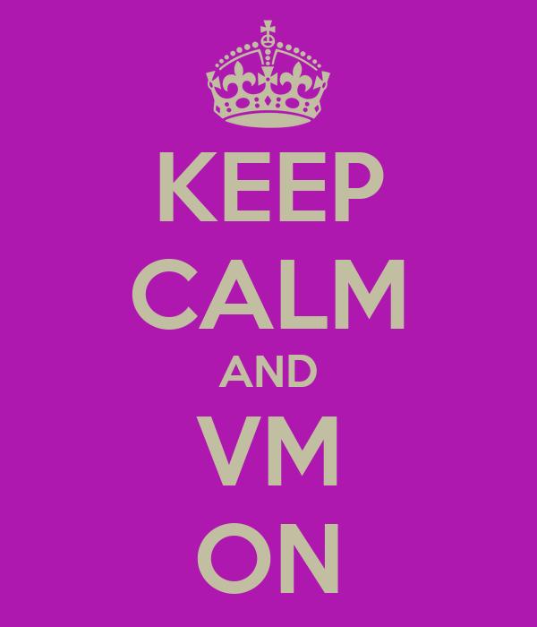 KEEP CALM AND VM ON