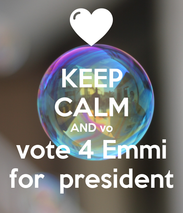 KEEP CALM AND vo vote 4 Emmi  for  president