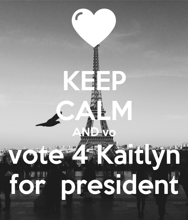 KEEP CALM AND vo vote 4 Kaitlyn  for  president