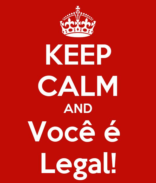 KEEP CALM AND Você é  Legal!