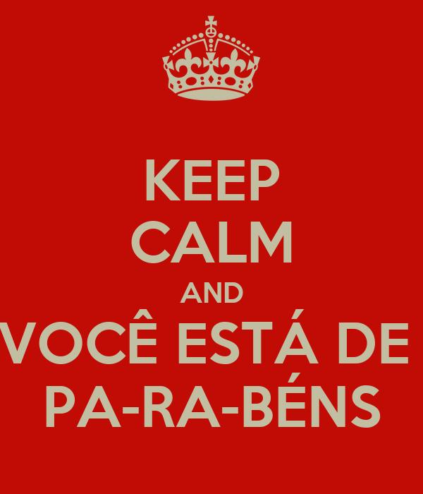 KEEP CALM AND VOCÊ ESTÁ DE  PA-RA-BÉNS