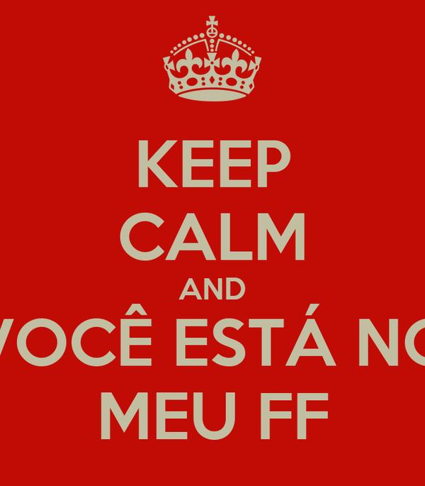 KEEP CALM AND VOCÊ ESTÁ NO MEU FF