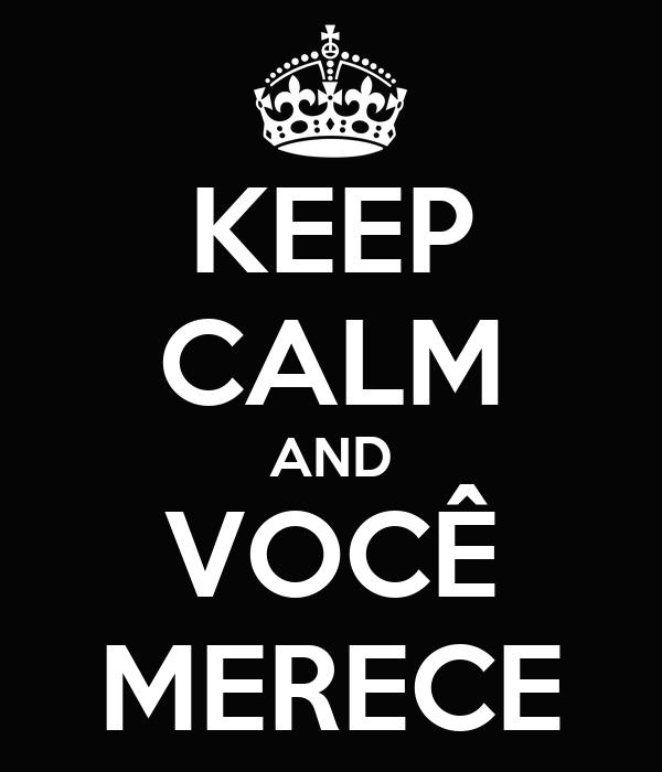 KEEP CALM AND VOCÊ MERECE
