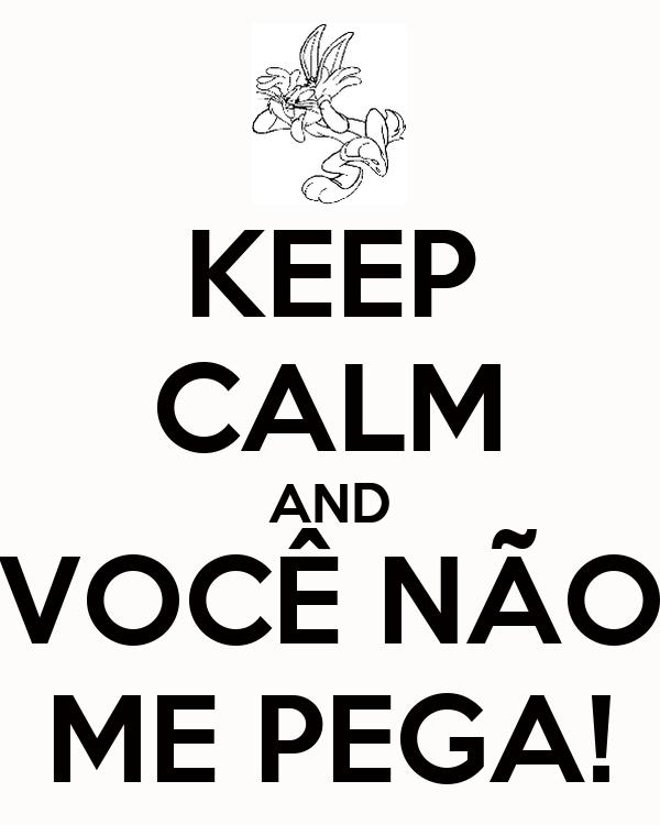 KEEP CALM AND VOCÊ NÃO ME PEGA!