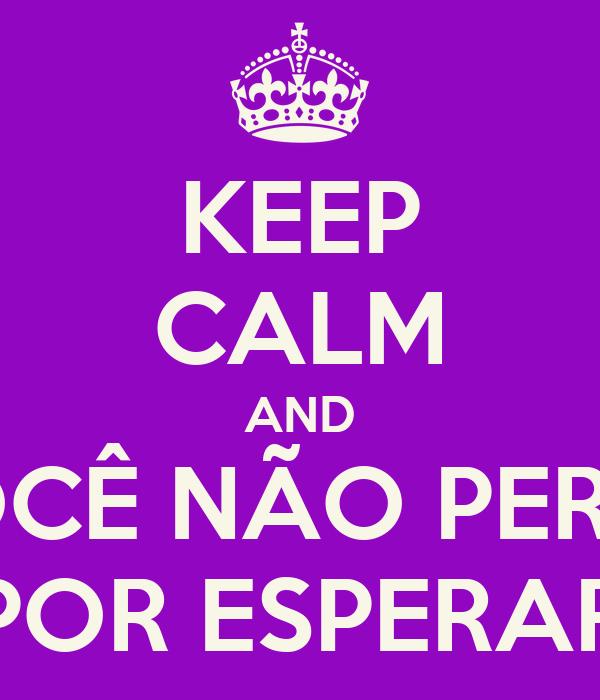 KEEP CALM AND VOCÊ NÃO PERDE POR ESPERAR