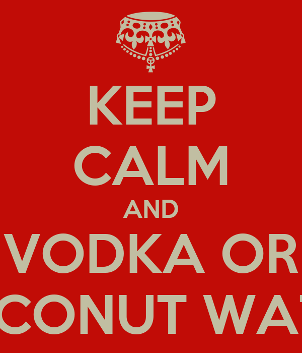 KEEP CALM AND VODKA OR COCONUT WATER