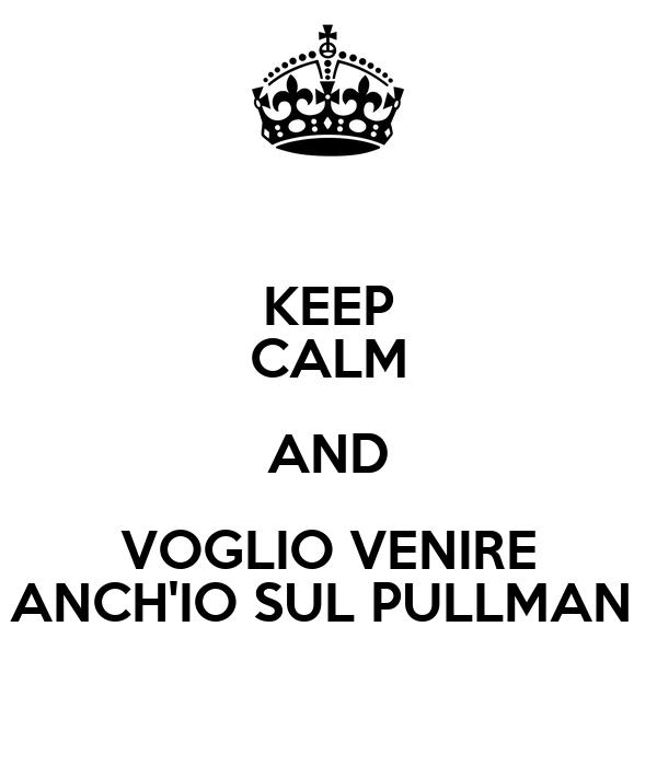 KEEP CALM AND VOGLIO VENIRE ANCH'IO SUL PULLMAN
