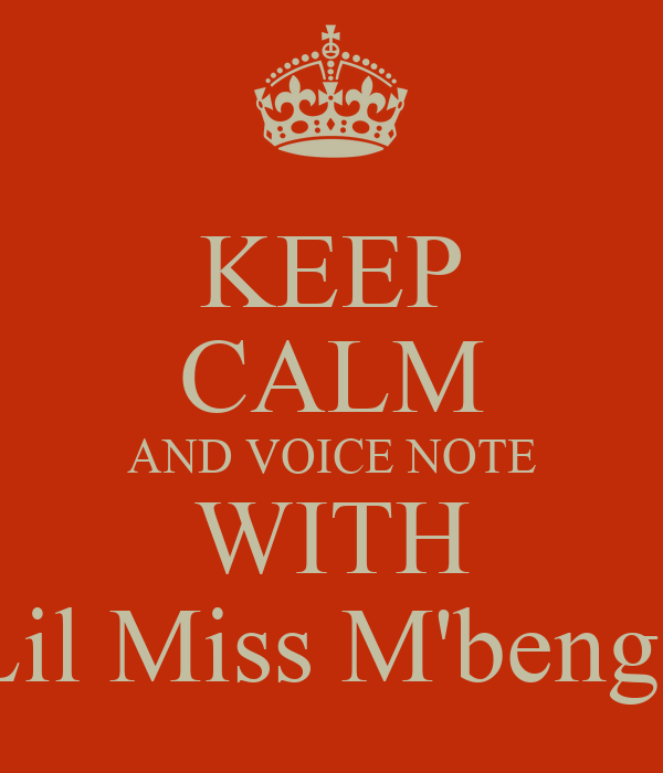 KEEP CALM AND VOICE NOTE WITH Lil Miss M'benge