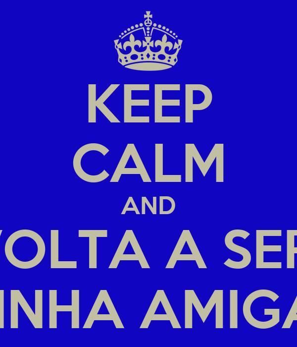 KEEP CALM AND VOLTA A SER  MINHA AMIGA?