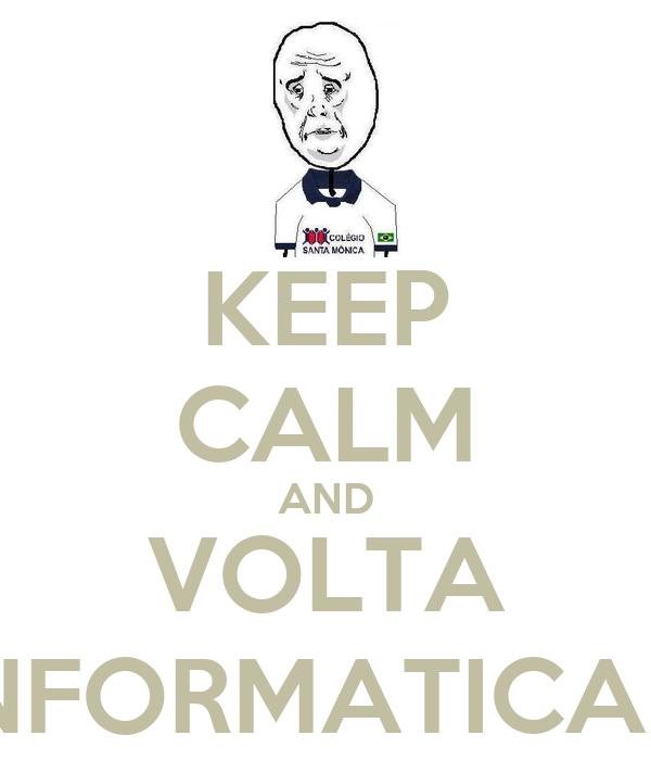 KEEP CALM AND VOLTA INFORMATICA :/