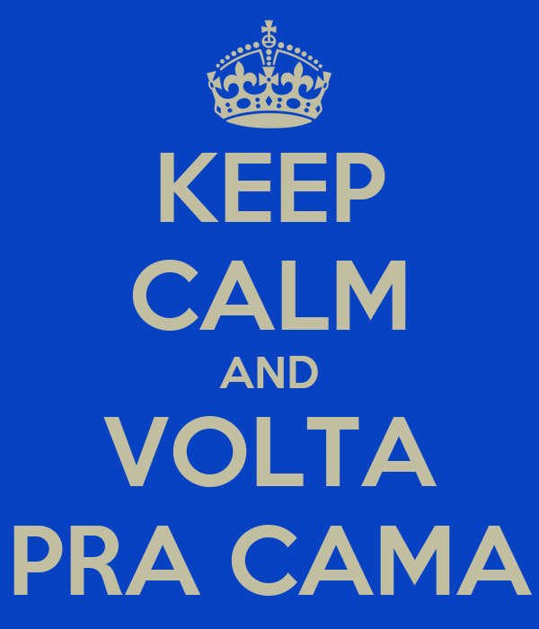KEEP CALM AND VOLTA PRA CAMA