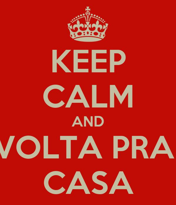 KEEP CALM AND VOLTA PRA  CASA