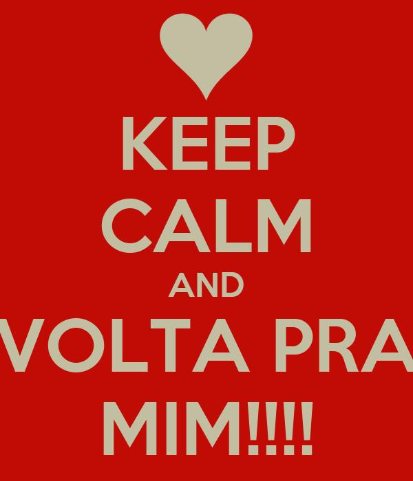 KEEP CALM AND VOLTA PRA MIM!!!!