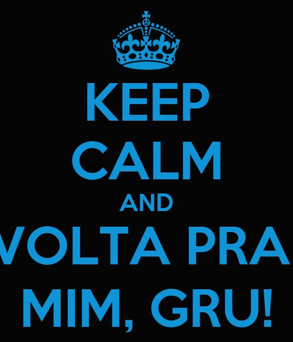 KEEP CALM AND VOLTA PRA  MIM, GRU!