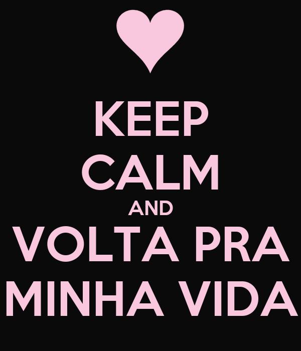 KEEP CALM AND VOLTA PRA MINHA VIDA