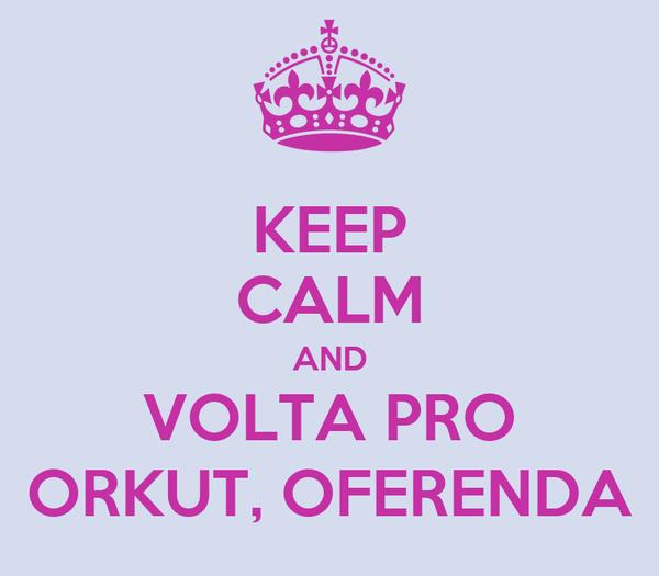 KEEP CALM AND VOLTA PRO ORKUT, OFERENDA