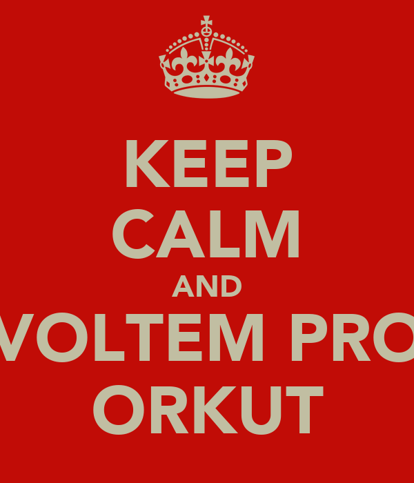 KEEP CALM AND VOLTEM PRO ORKUT