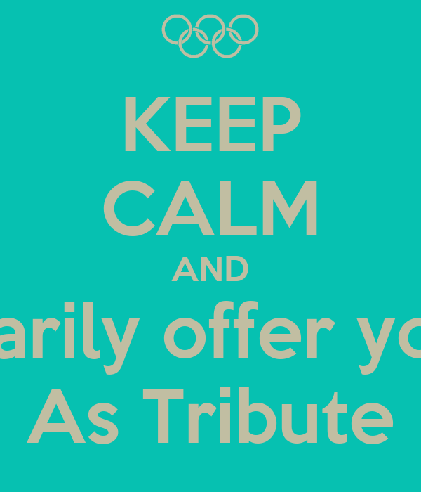 KEEP CALM AND Voluntarily offer yourself  As Tribute